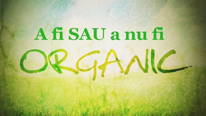 A fi sau a nu fi organic?